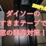 【100均ダイソー】すきまテープ。208円で窓の騒音対策(防音・遮音)をしてみた【写真あり!】