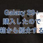 スマホじゃありえないカメラ機能が現実に!噂の「Galaxy S9+」を購入してみたので、まずは箱をご紹介