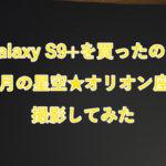 「Galaxy S9+」を買ったので10月の星空「オリオン座」を撮影してみた